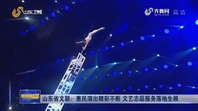 山东省文联:惠民演出精彩不断 文艺志愿服务落地生根