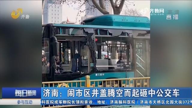 济南:闹市区井盖腾空而起砸中公交车