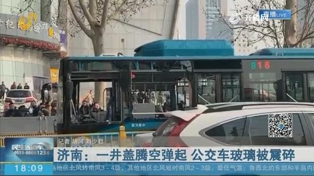 济南:一井盖腾空弹起 公交车玻璃被震碎