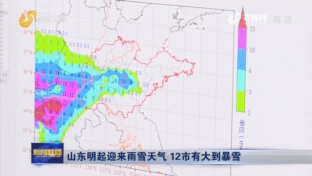 山东明起迎来雨雪天气 12市有大到暴雪