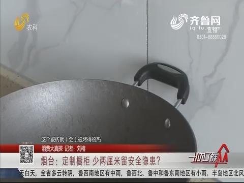 【消费大真探】烟台:定制橱柜 少两厘米留安全隐患?