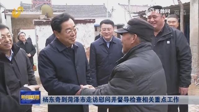杨东奇到菏泽市走访慰问并督导检查相关重点工作