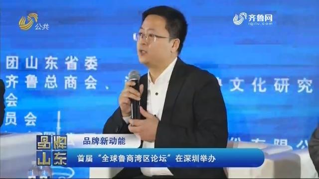 """【品牌新动能】首届""""全球鲁商湾区论坛""""在深圳举办"""