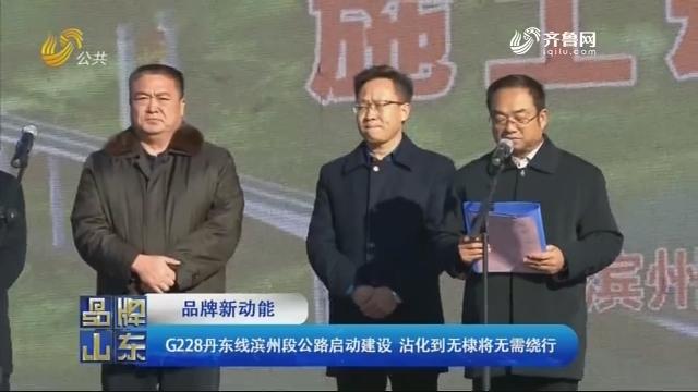【品牌新动能】G228丹东线滨州段公路启动建设 沾化到无棣将无需绕行