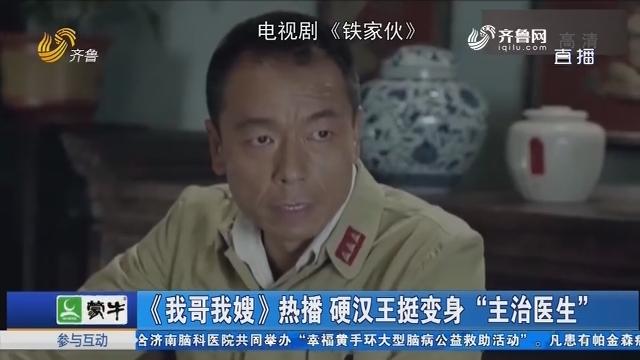 """【好戏在后头】《我哥我嫂》热播 硬汉王挺变身""""主治医生"""""""