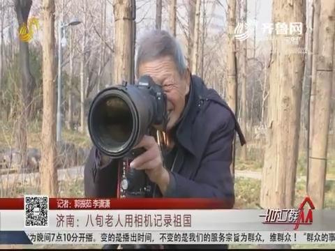 济南:八旬老人用相机记录祖国