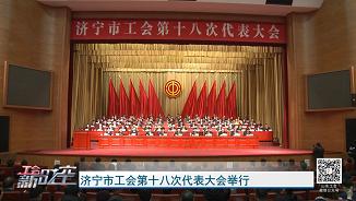 工会新时空 | 济宁市工会第十八次代表大会举行