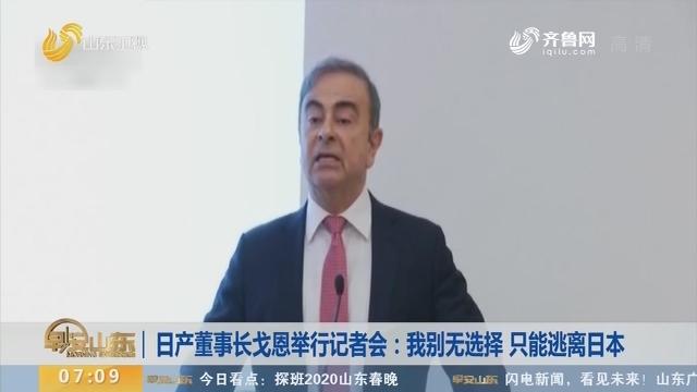日产董事长戈恩举行记者会:我别无选择 只能逃离日本