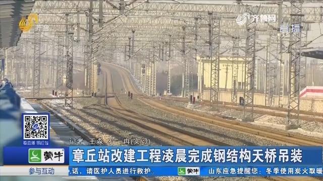 章丘站改建工程凌晨完成钢结构天桥吊装