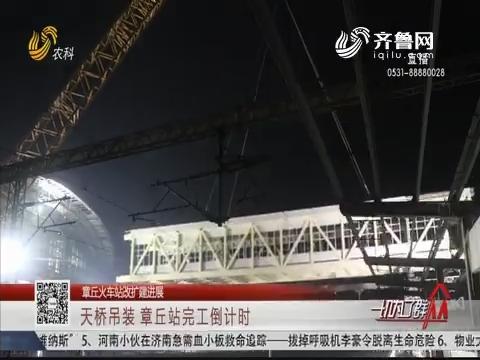 【章丘火车站改扩建进展】天桥吊装 章丘站完工倒计时