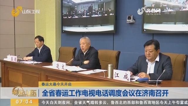 【春运大幕今天开启】山东省春运工作电视电话调度会议在济南召开