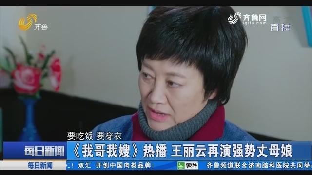 【好戏在后头】《我哥我嫂》热播 王丽云再演强势丈母娘