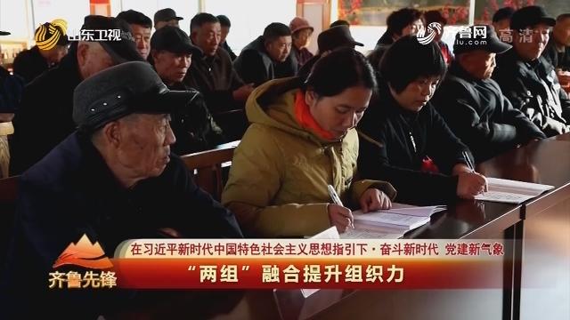 """20200112《齐鲁先锋》:在习近平新时代中国特色社会主义思想指引下·奋斗新时代 党建新气象 """"两组""""融合提升组织力"""