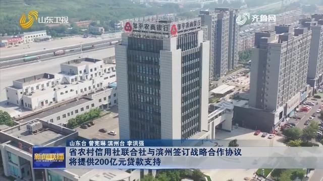 省农村信用社联合社与滨州签订战略合作协议 将提供200亿元贷款支持