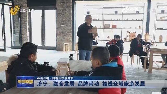 【冬游齐鲁·好客山东惠民季】济宁:融合发展 品牌带动 推进全域旅游发展