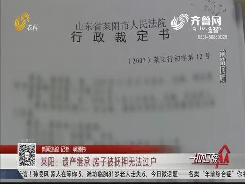【新闻追踪】莱阳:遗产继承 房子被抵押无法过户