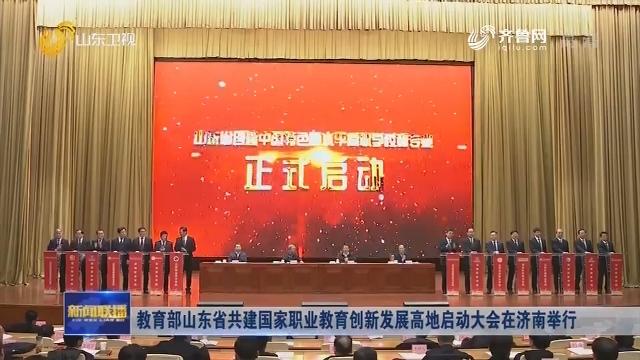 教育部山东省共建国家职业教育创新发展高地启动大会在济南举行