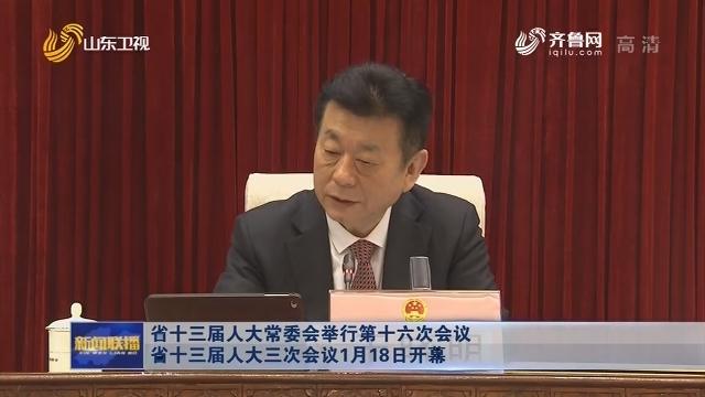 省十三届人大常委会举行第十六次会议 省十三届人大三次会议1月18日开幕