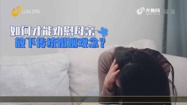 20200116《爱的味道》:如何才能劝慰母亲放下传统婚姻观念?