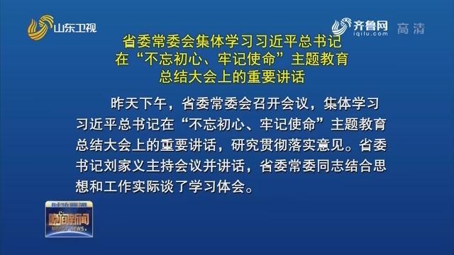 """省委常委会集体学习习近平总书记在""""不忘初心、牢记使命""""主题教育总结大会上的重要讲话"""