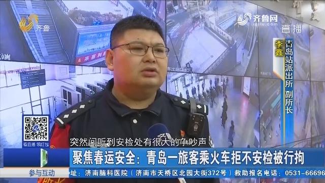 聚焦春运安全:青岛一旅客乘火车拒不安检被行拘