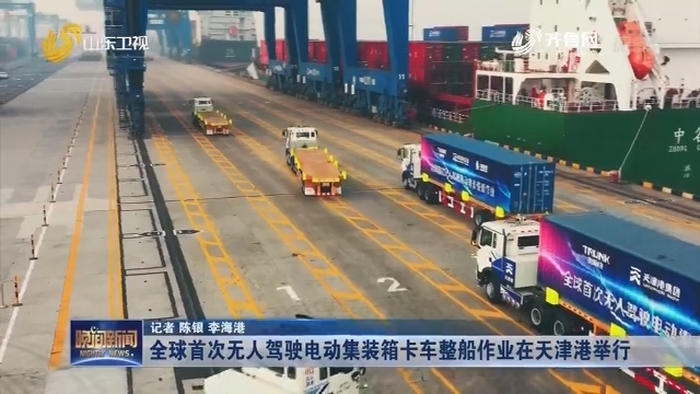 全球首次无人驾驶电动集装箱卡车整船作业在天津港举行