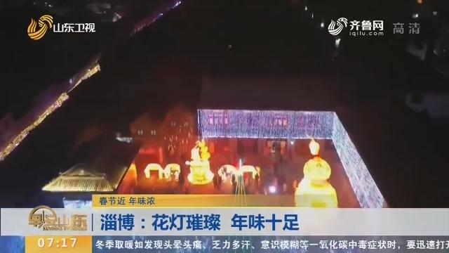【春节近 年味浓】淄博:花灯璀璨 年味十足