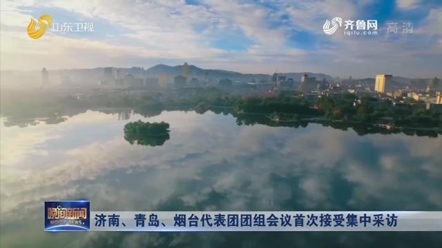 济南、青岛、烟台代表团团组会议首次接受集中采访