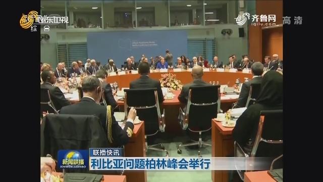 【联播快讯】利比亚问题柏林峰会举行