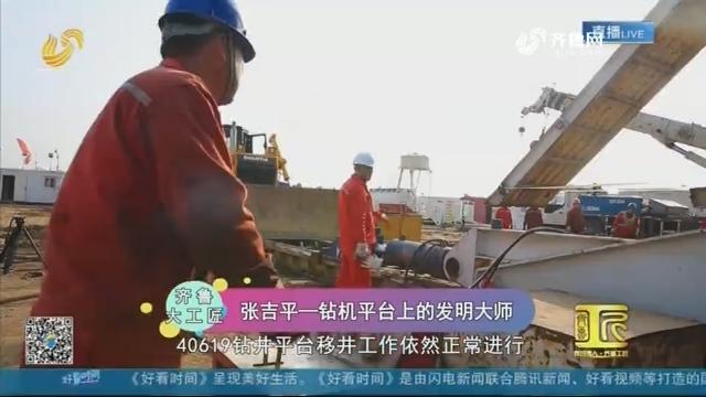 【齐鲁大工匠】张吉平——钻机平台上的发明大师