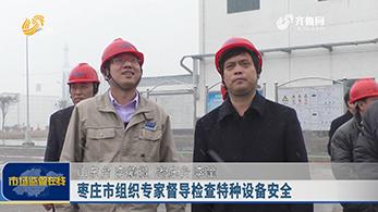 枣庄市组织专家督导检查特种设备安全