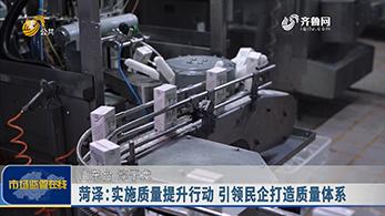 菏泽:实施质量提升行动 引领民企打造质量体系