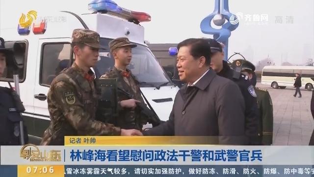 林峰海看望慰问政法干警和武警官兵
