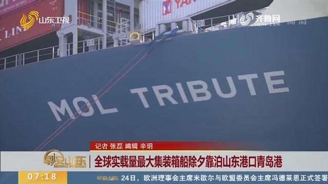 全球实载量最大集装箱船除夕靠泊山东港口青岛港