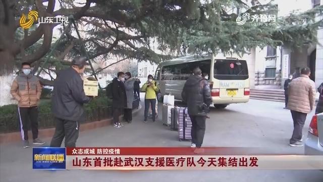 【众志成城 防控疫情】山东首批赴武汉支援医疗队今天集结出发