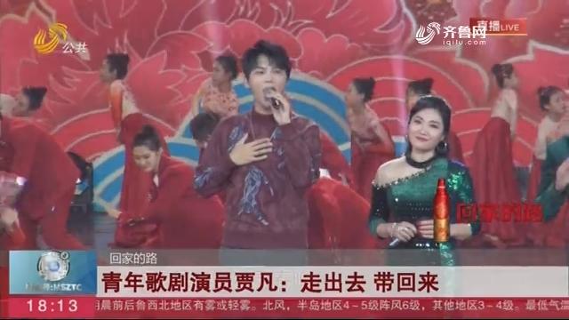 【回家的路】青年歌剧演员贾凡:走出去 带回来