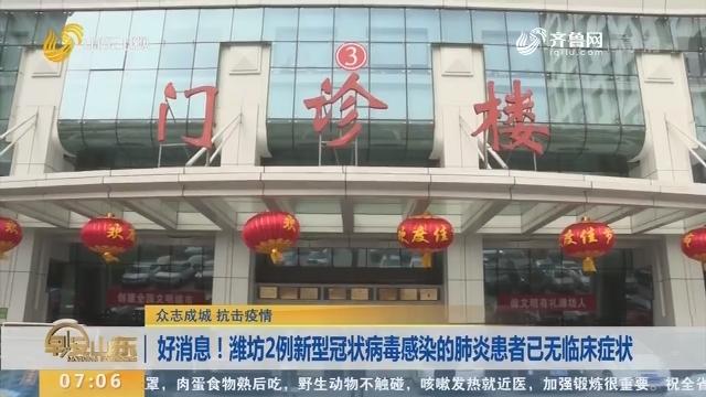 【众志成城 抗击疫情】好消息!潍坊2例新型冠状病毒感染的肺炎患者已无临床症状