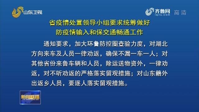 【眾志成城 抗擊疫情】山東省疫情處置領導小組要求統籌做好防疫情輸入和保交通暢通工作