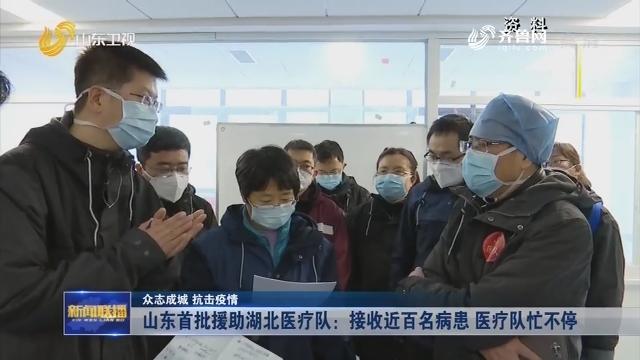 【众志成城 抗击疫情】山东首批援助湖北医疗队:接收近百名病患 医疗队忙不停