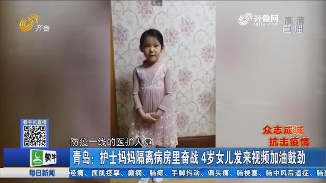 【众志成城 抗击疫情】青岛:护士妈妈隔离病房里奋战 4岁女儿发来视频加油鼓劲
