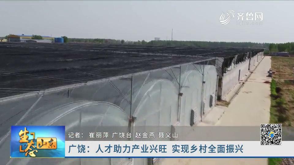 广饶:人才助力产业兴旺 实现乡村全面振兴