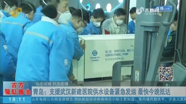 【众志成城 抗击疫情】青岛:支援武汉新建医院供水设备紧急发运 最快今晚抵达