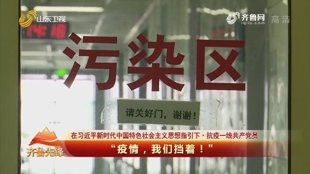 """20200204《齐鲁先锋》:在习近平新时代中国特色社会主义思想指引下·抗疫一线共产党员 """"疫情,我们挡着!"""""""