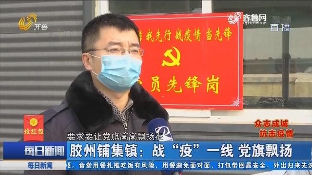 """胶州铺集镇:战""""疫""""一线 党旗飘扬"""