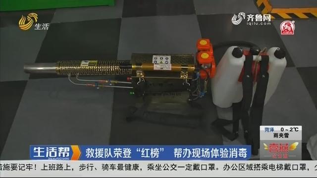 """【每周红榜】济南:救援队荣登""""红榜"""" 帮办现场体验消毒"""
