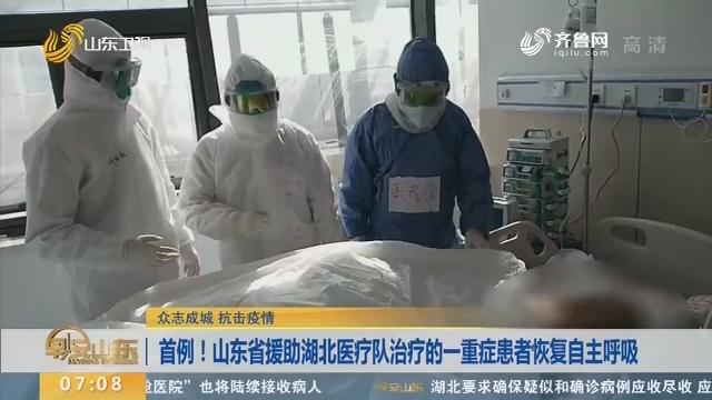 【众志成城 抗击疫情】首例!山东省援助湖北医疗队治疗的一重症患者恢复自主呼吸