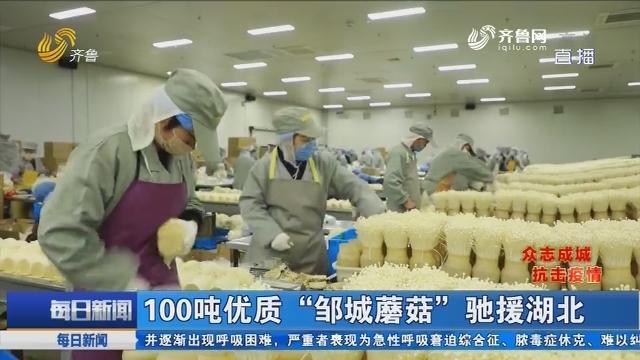 """【众志成城抗击疫情】100吨优质""""邹城蘑菇""""驰援湖北"""