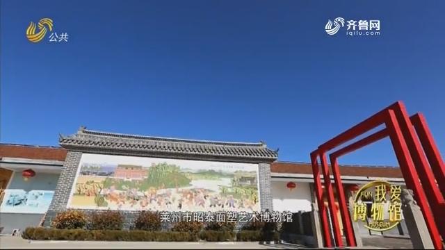 莱州市昭泰面塑艺术博物馆--《光阴的故事》我爱博物馆 20200208