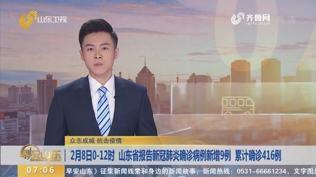 2月8日0-12时 山东省报告新冠肺炎确诊病例新增9例 累计确诊416例