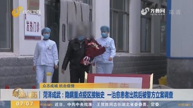 菏泽成武:隐瞒重点疫区接触史 一治愈患者出院后被警方立案调查